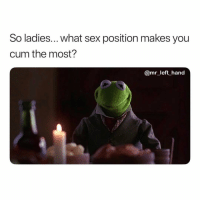 Cum, Sex, and Dank Memes: So ladies... what sex position makes you  cum the most?  @mr_left hand I'm Jus Wondering. 🤔