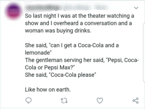 """Coca-Cola please.: So last night I was at the theater watching a  show and I overheard a conversation and a  woman was buying drinks.  She said, """"can I get a Coca-Cola and a  lemonade""""  The gentleman serving her said, """"Pepsi, Coca-  Cola or Pepsi Max?""""  She said, """"Coca-Cola please""""  Like how on earth. Coca-Cola please."""