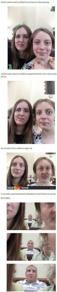 "Confused, Memes, and Reason: So last week me and my friend were trying out a faceswap app  And for some reason it wouldn't recognise that there were 2 faces in the  picture  So we tried it from a different angle and  FACE  BOMB  I was really confused and kind of offended at what it'd done to my face  BUT THEN <p>Faceswap gone wrong. via /r/memes <a href=""https://ift.tt/2NMYsaP"">https://ift.tt/2NMYsaP</a></p>"
