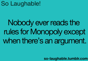 Laughable: So Laughable  Nobody ever reads the  rules for Monopoly except  when there's an argument.  so-laughable.tumblr.com