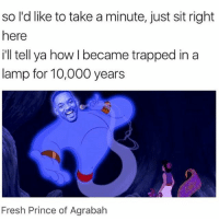 will smith genie for aladdin? what? i'm¿? what¿ who saw that coming?¿ -M: so l'd like to take a minute, just sit right  here  ill tell ya how I became trapped in a  lamp for 10,000 years  SO  Fresh Prince of Agrabah will smith genie for aladdin? what? i'm¿? what¿ who saw that coming?¿ -M