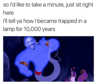 <p>Fresh Prince of Agrabah (via /r/BlackPeopleTwitter)</p>: so l'd like to take a minute, just sit right  here  ill tell ya how I became trapped in a  lamp for 10,000 years <p>Fresh Prince of Agrabah (via /r/BlackPeopleTwitter)</p>