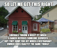 Memes, Restaurant, and 🤖: SO LET ME GET THIS  RIGHT  LIBERALS THROW A HISSY FIT WHEN  A BAKER REFUSES SOMEONE SERVICES  BUT THEYJUMPFORJOY WHEN A RESTAURANT  OWNER DOES EXACTLY THE SAME THINGP  matup.com