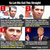 """7/11, Donald Trump, and Fake: So Let Me Get This Straight  1  2  There was NO meeting between Okay you got me -- there WAS a  Trump campaign staff and Russian meeting, but it was just with some  operatives, and how dare anyone lawyer, and nothing important was  suggest otherwise! FAKE NEWS! said! END OF STORY!  3  4  Okay --there was ALS0 a former """"My son is a high quality person  Russian intelligence officer in the and I applaud his transparency.""""  meeting that I COMPLETELY FAILED  TO MENTION EARLIER! Whoops...?  - Donald Trump, 7/11/17  RGROUND.CO Like father like son...  Thanks to Democratic Underground."""