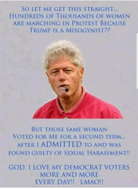 God, Lmao, and Love: SO LET ME GET THIS STRAIGHT...  HUNDREDS OF THOUSANDS OF WOMEN  ARE MARCHING IN PROTEST BECAUSE  TRUMP IS A MISOGYNIST??  BUT THOSE SAME WOMAN  VOTED FOR ME FOR A SECOND TERM...  AFTER I ADMITTED TO AND WAS  FOUND GUILTY OF SEXUAL HARASSMENT!!  GOD, I LOVE MY DEMOCRAT VOTERS  MORE AND MORE  EVERY DAY!! LMAO!! DUMBOCRATS ARE THE REAL ASSAULTERS OF WOMEN!