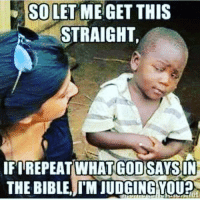 Meme, Memes, and Preach: SO LET ME GET THIS  STRAIGHT,  IFI REPEAT WHAT GOD SAYSIN  THE BIBLE,I'M JUDGING VOUP Irony Christian Meme ChristianMemes ChristianHumor Humor FunnyMeme FunnyMemes Funny Christian Memes Teach Teachings Relationship JesusChrist Spiritual Faith Spirituality Christianity Christians Faith Believer Believers Repeat Preach Preaching HolyBible Scripture Scriptures Holy Bible Gospel