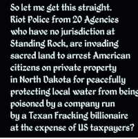 Memes, Police, and Riot: So let me get this straight  Riot police from 20 Agencies  who have no jurisdiction at  Standing Rock, are invading  sacred land to arrest American  citizens on private property  in North Dakota for peacefully  protecting local water from beins  poisoned by a company run  by a Texan fracking billionaire  at the expense of us taxpayers? Explain this.