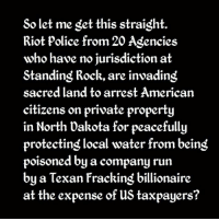 Memes, Police, and Riot: So let me get this straight  Riot police from 20 Agencies  who have no jurisdiction at  Standing Rock, are invading  sacred land to arrest American  citizens on private property  in North Dakota for peacefully  protecting local water from beind  poisoned by a company run  by a Texan Fracking billionaire  at the expense of us taxpayers? https://www.facebook.com/lakotacountrytimes/photos/a.279517598891.144526.180079713891/10154191056388892/?type=3&theater