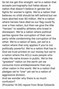 "God, Memes, and Money: So let me get this straight: we're a nation that  accepts pornography but hates abuse. A  nation that doesn't believe in gender but  fights for women's rights. We're a nation that  believes no child should be left behind but we  have aborted over 60 million. We're a nation  where heroes have died so our flag could fly  over a free nation, but then we give the title  ""heroes"" to wealthy athletes who kneel irn  disrespect. We're a nation where political  parties ignore the corruption of their own  party while condemning the corruption of the  other. We're a nation of laws, yet we're a  nation where that only applies if you're not  politically powerful. We're a nation that has in  God we trust printed on our money but we're  a nation where the ACLU sues people who  make His name known in public. We're the  ""greatest"" nation on the earth yet we  consume more antidepressants than any  other nation in the world. We're a nation that  pledges we're ""one"" yet we're a nation of  aggressive division.  And we wonder why there is so much  confusion?  (Proverbs 14:34) repost from Brian Edwards"