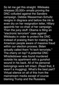 """Here's a review of the Democratic Party since July. If the failure to adequately report this is not proof of media bias, nothing is.: So let me get this straight. Wikileaks  releases 20,000+ emails proving the  DNC colluded against the Sanders  campaign. Debbie Wasserman-Schultz  resigns in disgrace and before the ink is  even dry on her resignation letter, Hillary  appoints her co-chair of her campaign.  Then the juicy stuff: Obama is filing an  """"electronic terrorism"""" case against  Wikileaks in order to protect the DNC  instead of praising them for making the  American people aware of massive fraud  within our election process. Biden  actually called them """"hi tech terrorists.""""  The cherry on top? A potential DNC  Whistleblower was found murdered  outside his apartment with a gunshot  wound in his back. All of his personal  belongings were left intact. (Read that, it  wasn't a mugging). What's the best part?  Virtual silence on all of this from the  mainstream media except of course  blaming Trump and the Russians. Here's a review of the Democratic Party since July. If the failure to adequately report this is not proof of media bias, nothing is."""