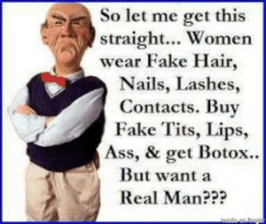 I'm 41 and this is deep: So let me get this  straight... Women  wear Fake Hair,  Nails, Lashes,  Contacts. Buy  Fake Tits, Lips,  Ass, & get Botox...  But want a  Real Man??? I'm 41 and this is deep