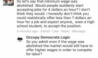 """Logic, Memes, and School: So let's say that minimum wage was  abolished. Would people suddenly start  accepting jobs for 4 dollars an hour? don't  think they would. I honestly don't think you  could realistically offer less than 7 dollars an  hour for a job and expect anyone, even a high  school student, to accept the position.  5 minutes ago Edited Like Reply Message  Occupy Democrats Logic  So you admit even if the wage was  Logic""""  abolished the market would still have to  offer higher wages in order to compete  for labor? When people unintentionally prove capitalism works"""