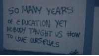 How, Taught, and Nobody: So MAM YeARS  OF E DUCATION YET  NoBODY TAUGHT US HOW
