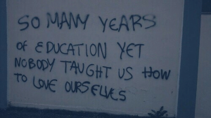 Tow: SO MAMY YEARSS  of EDUCATION YET  NOBODY TAUGHT US tow  TO LOVE OURSELS