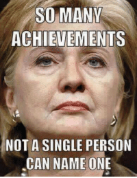 Be Like, Deer, and Memes: SO MANY  ACHIEVEMENTS  NOT A SINGLE PERSON  CAN NAME ONE Ask a liberal about Hillary's accomplishments... It will be like looking at a deer in the headlights.