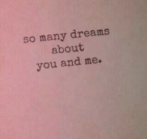 you and me: so many dreams  about  you and me.