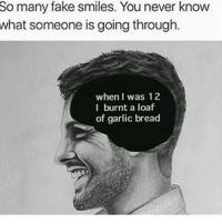 Memes, Bleach, and 🤖: So many fake smiles. You never know  what someone is going through  when I was 12  I burnt a loaf  of garlic bread ~Blake youtube cancer cancerous lol funny bleach love amazing cute me look selfie style funny relatable tumblr funnymemes funnytextpost tumblrtextpost textpost cool fall christmas snow january 2k17 2017 newyear