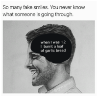 Fake, Smile, and Garlic Bread: So many fake smiles. You never know  what someone is going through.  when I was 12  I burnt a loaf  of garlic bread