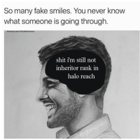 Fake, Halo, and Shit: So many fake smiles. You never know  what someone is going through  shit i'm still not  inheritor rank in  halo reach Every day I think about this -Oddball