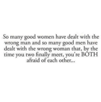 Tag Someone <3: So many good women have dealt with the  wrong man and so many good men have  dealt with the wrong woman that, by the  time you two finally meet, you're BOTH  afraid of each other Tag Someone <3