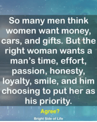 Cars, Life, and Memes: So many men think  women want money  cars, and gifts. But the  right woman wants a  man's time, effort  passion, honesty,  loyalty, smile, and him  choosing to put her as  his priority.  Agree?  Bright Side of Life <3