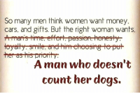 Cars, Dogs, and Memes: So many men think women want money.  cars, and gifts. But the right woman wants,  her as his priorty  A man who doesn't  count her dogs.