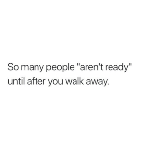 """so-many-people: So many people """"aren't ready""""  until after you walk away."""