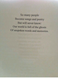 Songs, World, and Never: So many people  Become songs and poetry  But will never know:  Our world is full of the ghosts  Of unspoken words and memories.