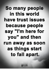 "<3: So many people  in this worla  have trust issues  because people  say ""I'm here for  you"" and then  run away as soon  as things start  to fall apart.  Lessons Taught  By LIFE <3"