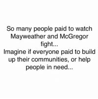 Community, Energy, and Lottery: So many people paid to watch  Mayweather and McGregor  fight...  Imagine if everyone paid to build  up their communities, or help  people in need That's why the government created the lottery. So instead of using that same idea to put back into a community they would use it to give it to one or a couple people and tax the crap of it. Think about it, what if every township collected money like a lottery and each month a new school, community garden, parks, sustainable energy grid, etc was built or maintained But no they understand that they have to keep that wheel turning to secure their jobs and the establishment so they keep the masses distracted and fighting amongst themselves. You ever wonder where you tax money goes? You don't even know do you? Compare your taxes to the lottery and multiple it by at least 30%. The number is staggering and all this bullshit about the country debt is used to distract you from the truth. This country is not in debt. That debt is created and funded through the private banking system and political actions (wars) over seas. Trust me on this ... remember y'all couldn't do simple math a few days ago saying the answer was 10. This is the matrix I'm talking about and the only way to see it for what it is ,is to truly awaken from the distractions and programming they use to control your mind. Turn the TV off and read. standup911 bethechange matrix government