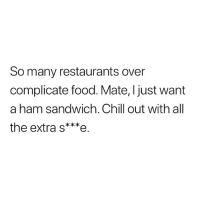 Chill, Food, and Memes: So many restaurants over  complicate food. Mate, Ijust want  a ham sandwich. Chill out with all  the extra s***e This.