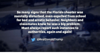 So many signs that the Florida shooter was mentally disturbed, even expelled from school for bad and erratic behavior. Neighbors and classmates knew he was a big problem. Must always report such instances to authorities, again and again!: So many signs that the Florida shooter was  mentally disturbed, even expelled from school  for bad and erratic behavior. Neighbors and  classmates knew he was a big problem.  Must always report such instances to  authorities, again and again!  @RealDonaldTrump So many signs that the Florida shooter was mentally disturbed, even expelled from school for bad and erratic behavior. Neighbors and classmates knew he was a big problem. Must always report such instances to authorities, again and again!