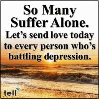 Being Alone, Love, and Memes: So Many  Suffer Alone.  Let's send love today  to every person who's  battling depression.  tell TELL ❤️