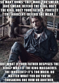Memes, What You Doing, and Despise: SO MANY vows. THEY MAKE VOU SWEAR  AND SWEAR DEFEND THE KING. OBEY  THE KING. OBEY YOUR FATHER PROTECT  THE INNOCENT DEFEND THE WEAK.  BUT WHAT IF YOUR FATHER DESPISES THE  KING WHAT IF THE KING MASSACRES  THE INNOCENT IT'S TOO MUCH. NO  MATTER WHAT YOU DO YOU'RE  FORSAKING ONE VOW OR ANOTHER  made on impur