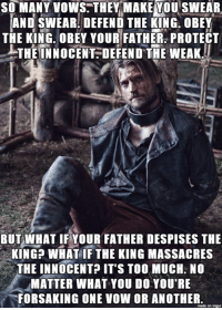 Memes, Too Much, and Imgur: SO MANY vows. THEY MAKEMOUSWEAR  AND SWEAR DEFEND THE KING. OBEY  THE KING. OBEY YOUR FATHER PROTECT  THE INNOCENT DEFEND THE WEAK.  BUT WHAT IF YOUR FATHER DESPISES THE  KING WHAT IF THE KING MASSACRES  THE INNOCENT? IT'S TOO MUCH NO  MATTER WHAT YOU DO YOU'RE  FORSAKING ONE VOW OR ANOTHER  on imgur  made
