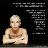 """On point.   - TSG: """"So many wars and strife are borne  out of opposing religious views.  If people don't have  kindness, respect,  tolerance and  compassion at  the core of  their beliefs,  then their  religion is  pointless.""""  Annie Lennox  No More Make Believe On point.   - TSG"""