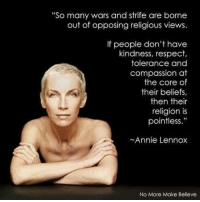 """annie lennox: """"So many wars and strife are borne  out of opposing religious views.  If people don't have  kindness, respect,  tolerance and  compassion at  the core of  their beliefs,  then their  religion is  pointless.""""  ~Annie Lennox  No More Make Believe"""