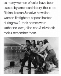 cho: so many women of color have been  erased by american history. these are  filipina, korean & native hawaiian  women firefighters at pearl harbor  during ww2. their names were  katherine lowe, alice cho & elizabeth  moku. remember them.