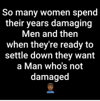 SadFacts: So many women spend  their years damaging  Men and then  when they're ready to  settle down they want  a Man who's not  damaged SadFacts
