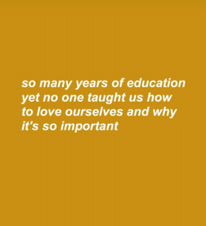 Love, How To, and How: so many years of education  yet no one taught us how  to love ourselves and why  it's so important