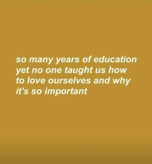Many Years: so many years of education  yet no one taught us how  to love ourselves and why  it's so important