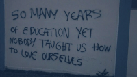 How, Taught, and Nobody: So MAW YEARS  of E DUCATION YET  NoBODY TAUGHT US HOW
