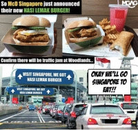 All the best lah Singapore Customs! Confirm tonight Malaysians will form a long line for the Nasi Lemak Burger nasilemakfever: So McD Singapore just announced  their neW NASI LEMAK BURGER!  Confirm there will be traffic jam at Woodlands..  OKAY WE'LL GO  SINGAPORE TO  EAT!!  VISIT SINGAPORE, WE GOT  NASI LEMAK BURGER  VISIT SINGAPORE,WEGOT  NASI LEMAK BURGER  T All the best lah Singapore Customs! Confirm tonight Malaysians will form a long line for the Nasi Lemak Burger nasilemakfever