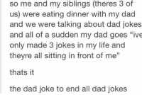 """Dad jokes are the best 😂 . ( Show some love to my personal @prxvxked ): so me and my siblings (theres 3 of  us) were eating dinner with my dad  and we were talking about dad jokes  and all of a sudden my dad goes """"ive  only made 3 jokes in my life and  theyre all sitting in front of me""""  thats it  the dad joke to end all dad jokes Dad jokes are the best 😂 . ( Show some love to my personal @prxvxked )"""