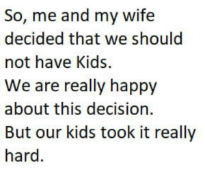 Club, Tumblr, and Blog: So, me and my wife  decided that we should  not have Kids  We are really happy  about this decision  But our kids took it really  hard laughoutloud-club:  They where really sad