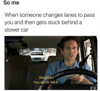 Bitch, Dumb, and Funny: So me  When someone changes lanes to pass  you and then gets stuck behind a  slower car  [laughter]  You dumb bitch. Soo me lmao