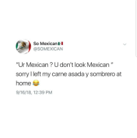 "Latinos, Memes, and Sorry: So MexicanIl  @SOMEXICAN  ""Ur Mexican? U don't look Mexican""  sorry l left my carne asada y sombrero at  home  9/16/18, 12:39 PM Lmaoo 😂😂😂😂😂😂 🔥 Follow Us 👉 @latinoswithattitude 🔥 latinosbelike latinasbelike latinoproblems mexicansbelike mexican mexicanproblems hispanicsbelike hispanic hispanicproblems latina latinas latino latinos hispanicsbelike"