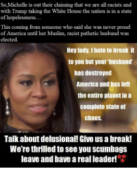Memes, Muslim, and White House: So Michelle is out their claiming that we are all racists and  and  with Trump taking the White House the nation is in a state  of hopelessness  This coming from someone who said she was never proud  of America until her Muslim, racist pathetic husband was  elected.  Hey lady, I hate to break it  to you but your husband'  has destroyed  America and has left  the entire planet in a  complete State of  chaos.  Talk about delusional! Give us a break!  We're thrilled to see you scumbags  leave and have a real leader!