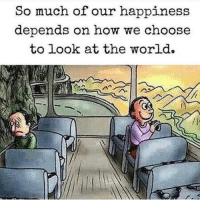 Memes, World, and Happiness: So much of our happiness  depends on how we choose  to look at the world. Exactly!!