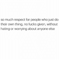 Memes, Respect, and Shit: so much respect for people who just do  their own thing, no fucks given, without  hating or worrying about anyone else Got their shit sorted 👏🏼❤